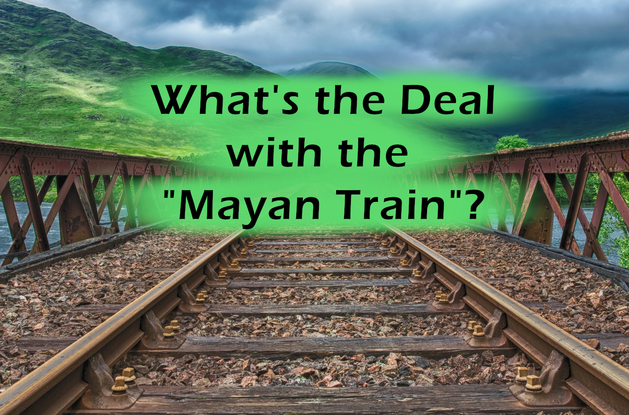 "What's the deal with the ""Mayan Train""?"